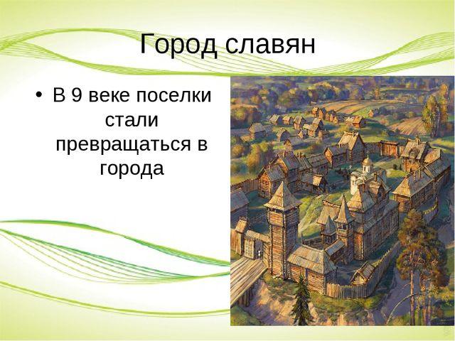 Город славян В 9 веке поселки стали превращаться в города