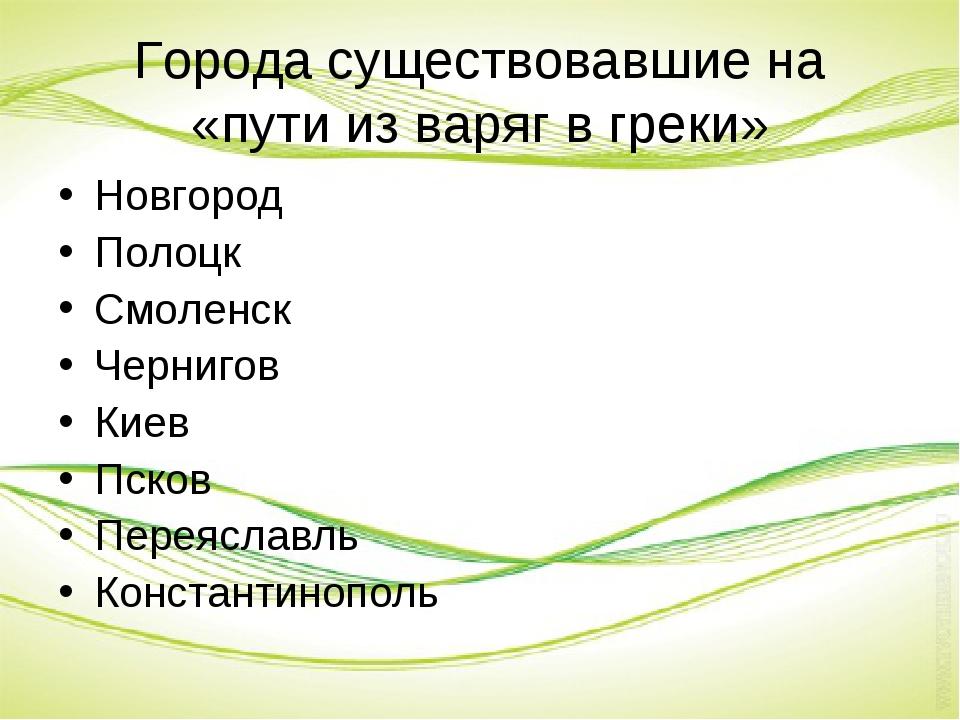Города существовавшие на «пути из варяг в греки» Новгород Полоцк Смоленск Чер...