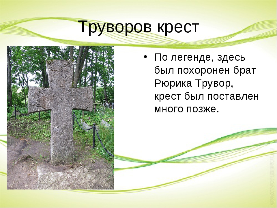 Труворов крест По легенде, здесь был похоронен брат Рюрика Трувор, крест был...