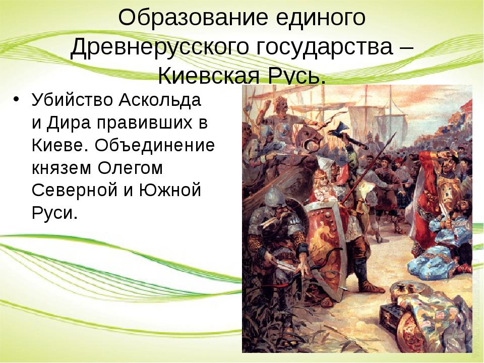 Образование единого Древнерусского государства – Киевская Русь. Убийство Аско...