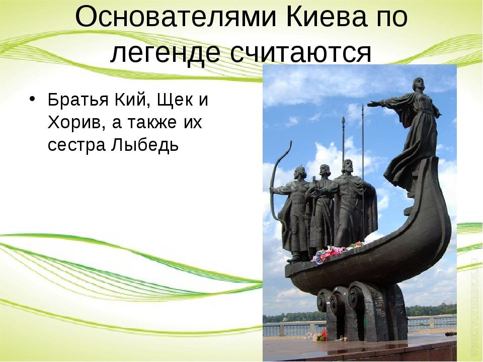 Основателями Киева по легенде считаются Братья Кий, Щек и Хорив, а также их с...