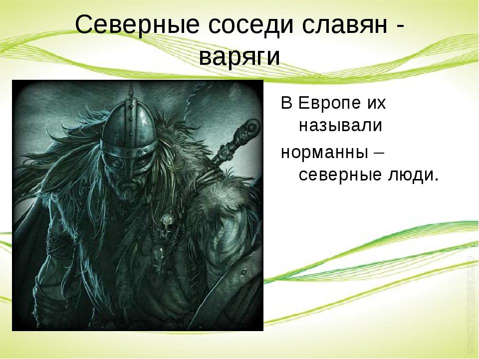 Северные соседи славян - варяги В Европе их называли норманны – северные люди.