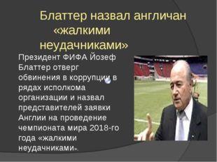 Блаттер назвал англичан «жалкими неудачниками» Президент ФИФА Йозеф Блаттер о