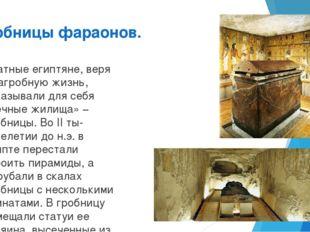 Гробницы фараонов. Знатные египтяне, веря в загробную жизнь, заказывали для с