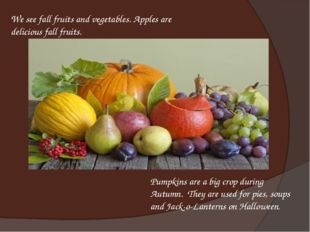 We see fall fruits and vegetables. Apples are delicious fall fruits. Pumpkins