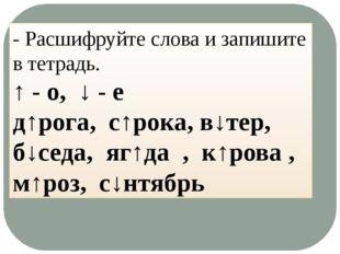 - Расшифруйте слова и запишите в тетрадь. ↑ - о, ↓ - е д↑рога, с↑рока, в↓тер,