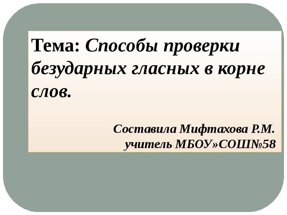 Тема: Способы проверки безударных гласных в корне слов. Составила Мифтахова Р...