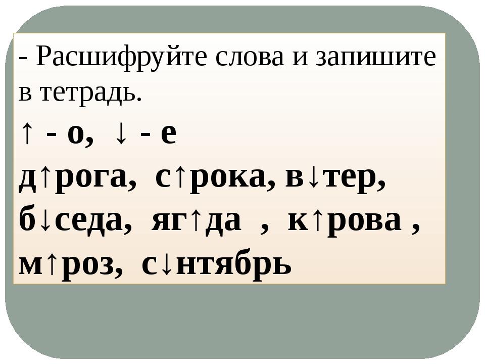 - Расшифруйте слова и запишите в тетрадь. ↑ - о, ↓ - е д↑рога, с↑рока, в↓тер,...