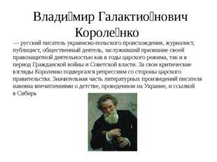 Влади́мир Галактио́нович Короле́нко — русский писатель украинско-польского п