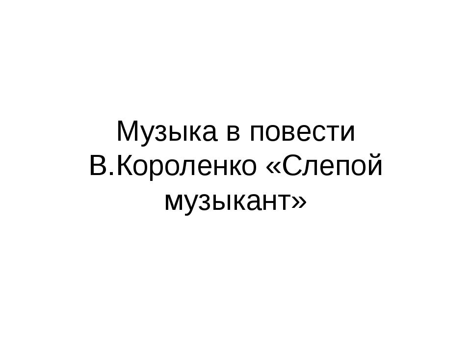 Музыка в повести В.Короленко «Слепой музыкант»