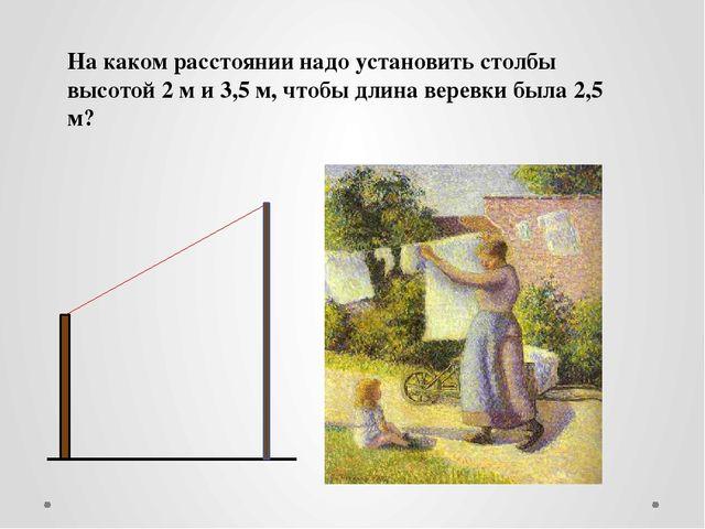 На каком расстоянии надо установить столбы высотой 2 м и 3,5 м, чтобы длина в...