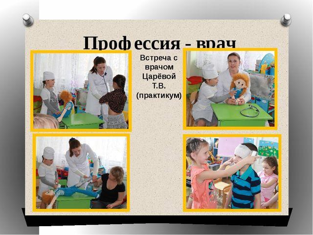Профессия - врач Встреча с врачом Царёвой Т.В. (практикум)