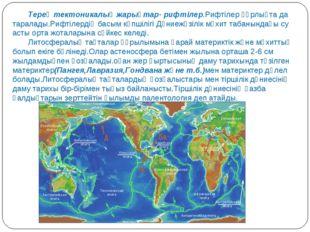 Терең тектоникалық жарықтар- рифтілер.Рифтілер құрлықта да таралады.Рифтілерд