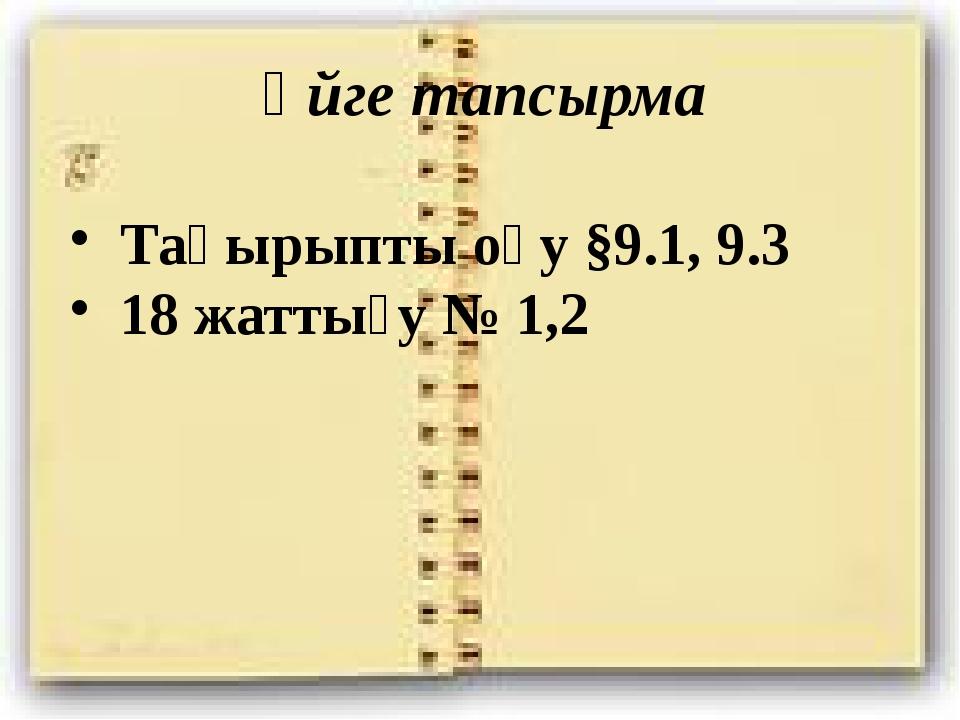 Үйге тапсырма Тақырыпты оқу §9.1, 9.3 18 жаттығу № 1,2
