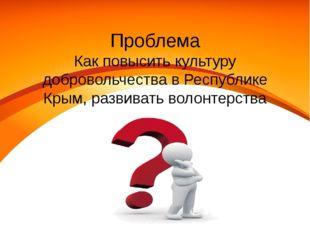 Проблема Как повысить культуру добровольчества в Республике Крым, развивать в