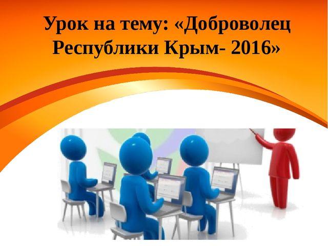 Урок на тему: «Доброволец Республики Крым- 2016»