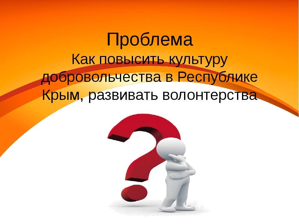 Проблема Как повысить культуру добровольчества в Республике Крым, развивать в...