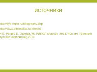 источники http://ilya-repin.ru/fotography.php http://www.bibliotekar.ru/kRepi