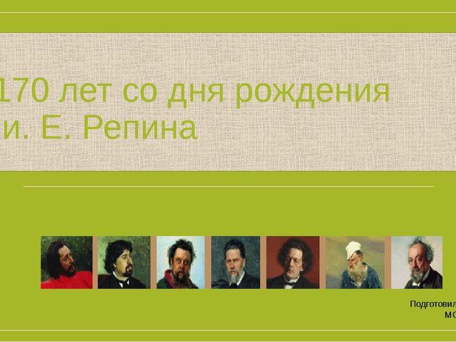 1844-1930 170 лет со дня рождения и. Е. Репина Подготовила учитель ИЗО МОУ «О...