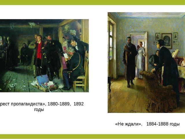 «Арест пропагандиста», 1880-1889, 1892 годы «Не ждали», 1884-1888 годы