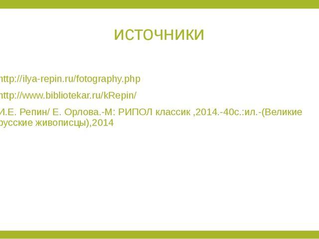 источники http://ilya-repin.ru/fotography.php http://www.bibliotekar.ru/kRepi...