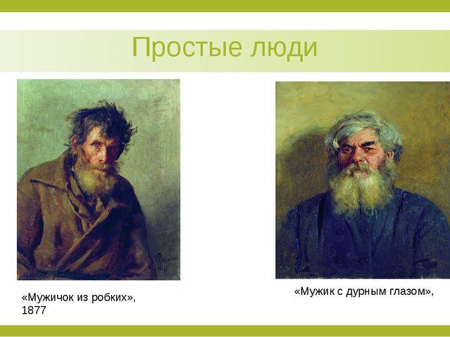 Простые люди «Мужичок из робких», 1877 «Мужик с дурным глазом»,