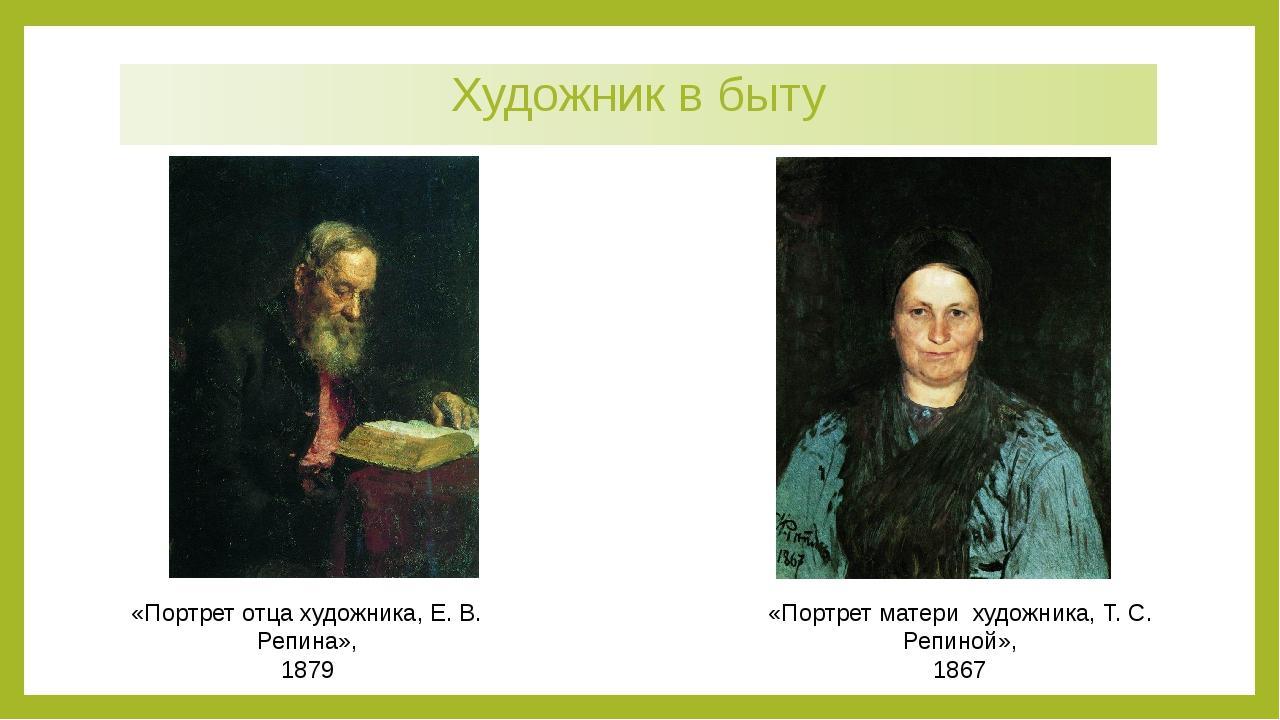 Художник в быту «Портрет отца художника, Е. В. Репина», 1879 «Портрет матери...