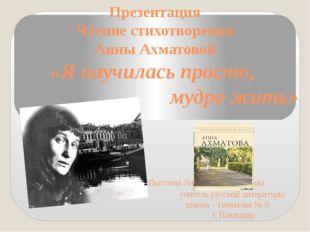 Презентация Чтение стихотворения Анны Ахматовой «Я научилась просто, мудро жи