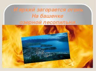 И яркий загорается огонь На башенке озерной лесопильни.