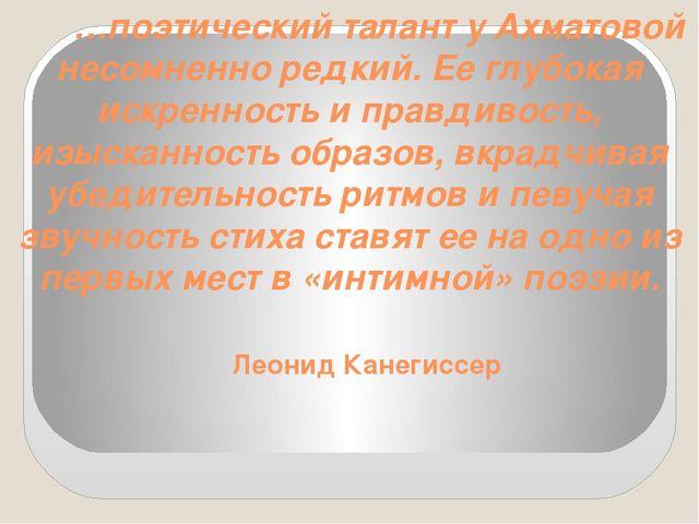 …поэтический талант у Ахматовой несомненно редкий. Ее глубокая искренность и...