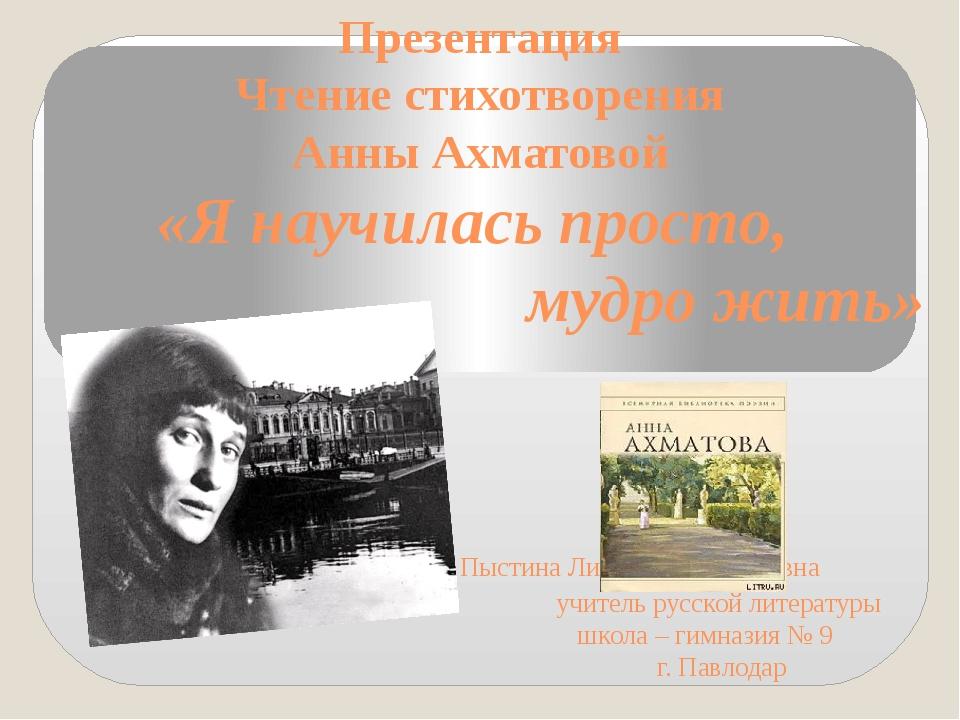 Презентация Чтение стихотворения Анны Ахматовой «Я научилась просто, мудро жи...