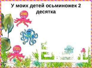 У моих детей осьминожек 2 десятка 721 572 248 © FokinaLida