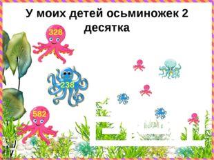 У моих детей осьминожек 2 десятка 582 238 328 © FokinaLida