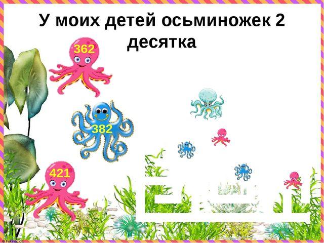 У моих детей осьминожек 2 десятка 421 382 362 © FokinaLida