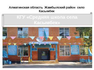 Алматинская область Жамбылский район село Касымбек КГУ «Средняя школа села Ка