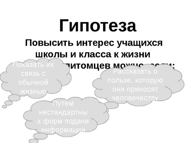 Гипотеза Повысить интерес учащихся школы и класса к жизни домашних питомцев м...