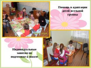 Помощь в адаптации детей ясельной группы Индивидуальные занятия по подготовке