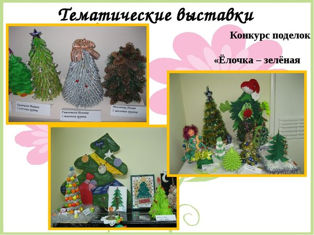 Тематические выставки Конкурс поделок «Ёлочка – зелёная иголочка»
