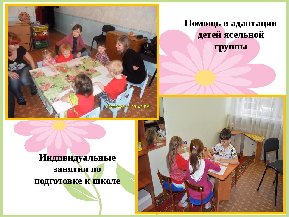 Помощь в адаптации детей ясельной группы Индивидуальные занятия по подготовке...