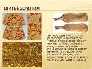 Золотое шитьё не было так распространено как гладь, тамбур и другие швы, пот