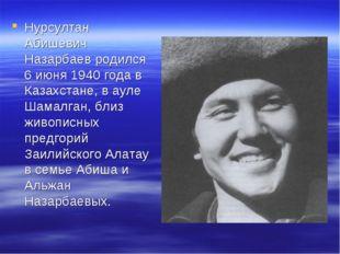Нурсултан Абишевич Назарбаев родился 6 июня 1940 года в Казахстане, в ауле Ша