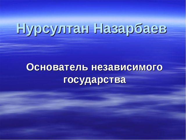Нурсултан Назарбаев Основатель независимого государства