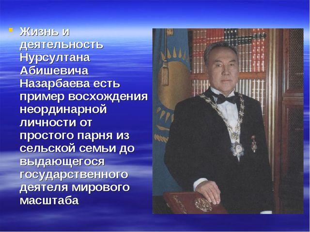 Жизнь и деятельность Нурсултана Абишевича Назарбаева есть пример восхождения...