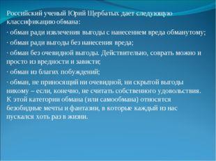 Российский ученый Юрий Щербатых дает следующую классификацию обмана: · обман