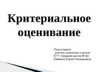 Критериальное оценивание Подготовила: учитель начальных классов КГУ «Средняя