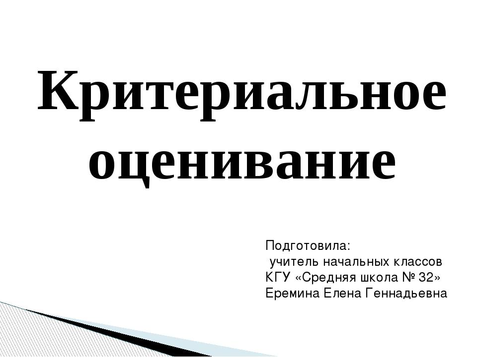Критериальное оценивание Подготовила: учитель начальных классов КГУ «Средняя...