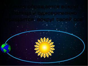Земля обращается вокруг Солнца и одновременно вращается вокруг своей оси