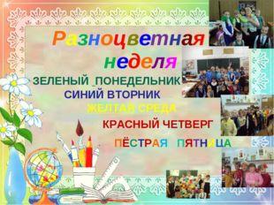Разноцветная неделя ЗЕЛЕНЫЙ ПОНЕДЕЛЬНИК СИНИЙ ВТОРНИК ЖЕЛТАЯ СРЕДА КРАСНЫЙ ЧЕ
