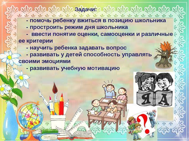 Задачи: - помочь ребенку вжиться в позицию школьника - простроить режим дня ш...