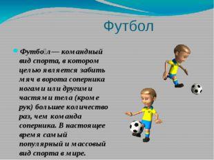 Футбол Футбо́л— командный вид спорта, в котором целью является забить мяч в